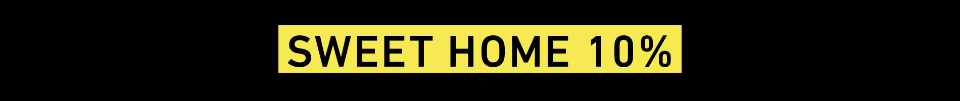 SWEET HOME 10% OFF